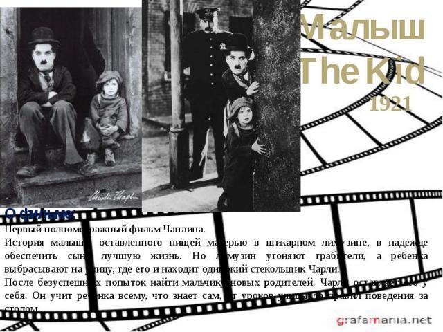 МалышThe Kid1921О фильме:Первый полнометражный фильм Чаплина.История малыша, оставленного нищей матерью в шикарном лимузине, в надежде обеспечить сыну лучшую жизнь. Но лимузин угоняют грабители, а ребенка выбрасывают на улицу, где его и находит од…