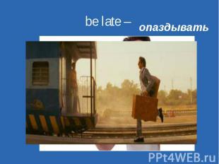 be late – опаздывать