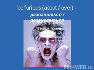 be furious (about / over) - разозлиться / разгневаться
