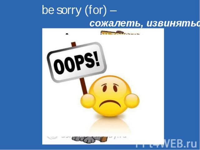 be sorry (for) – сожалеть, извиняться
