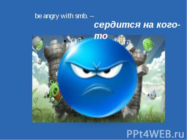 be angry with smb. – сердится на кого-то
