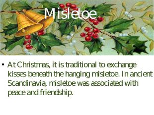Misletoe At Christmas, it is traditional to exchange kisses beneath the hanging