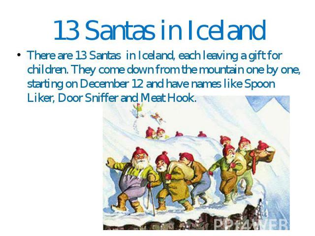 13 Santas in Iceland There are 13 Santas in Iceland, each leaving a gift for children. They come down from the mountain one by one, starting on December 12 and have names like Spoon Liker, Door Sniffer and Meat Hook.