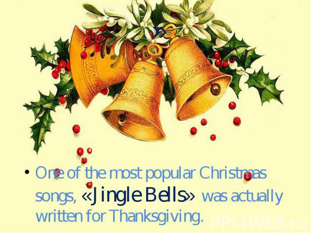 One of the most popular Christmas songs, «Jingle Bells» was actually written for Thanksgiving.