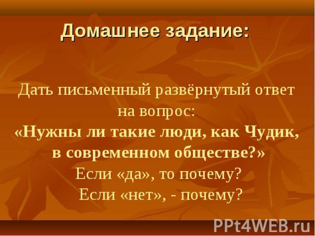 Домашнее задание: Дать письменный развёрнутый ответ на вопрос: «Нужны ли такие люди, как Чудик, в современном обществе?»Если «да», то почему? Если «нет», - почему?