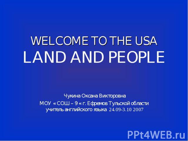 WELCOME TO THE USALAND AND PEOPLE Чукина Оксана ВикторовнаМОУ « СОШ – 9 « г. Ефремов Тульской области учитель английского языка 24.09-3.10 2007