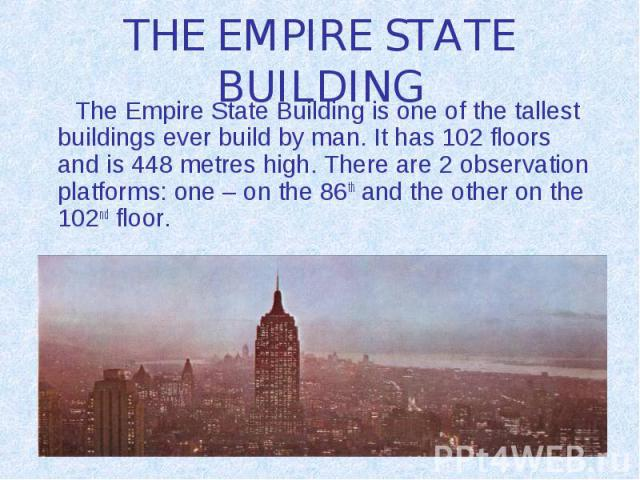 THE EMPIRE STATE BUILDING The Empire State Building is one of the tallest buildings ever build by man. It has 102 floors and is 448 metres high. There are 2 observation platforms: one – on the 86th and the other on the 102nd floor.