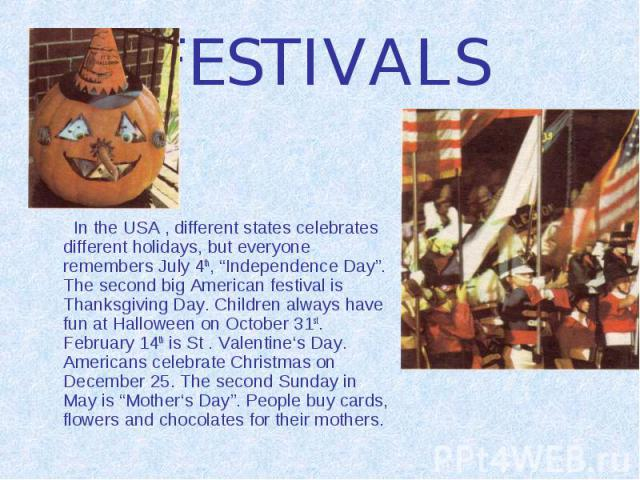 """FESTIVALS In the USA , different states celebrates different holidays, but everyone remembers July 4th, """"Independence Day"""". The second big American festival is Thanksgiving Day. Children always have fun at Halloween on October 31st. February 14th is…"""