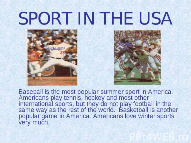 SPORT IN THE USA Baseball is the most popular summer sport in America. Americans play tennis, hockey and most other international sports, but they do not play football in the same way as the rest of the world. Basketball is another popular game in A…