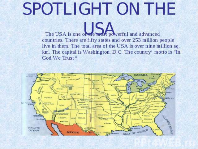 SPOTLIGHT ON THE USA The USA is one of the most powerful and advanced countries. There are fifty states and over 253 million people live in them. The total area of the USA is over nine million sq. km. The capital is Washington, D.C. The country' mot…
