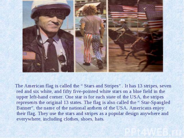 """The American flag is called the """" Stars and Stripes"""" . It has 13 stripes, seven red and six white, and fifty five-pointed white stars on a blue field in the upper left-hand corner. One star is for each state of the USA, the stripes represents the or…"""