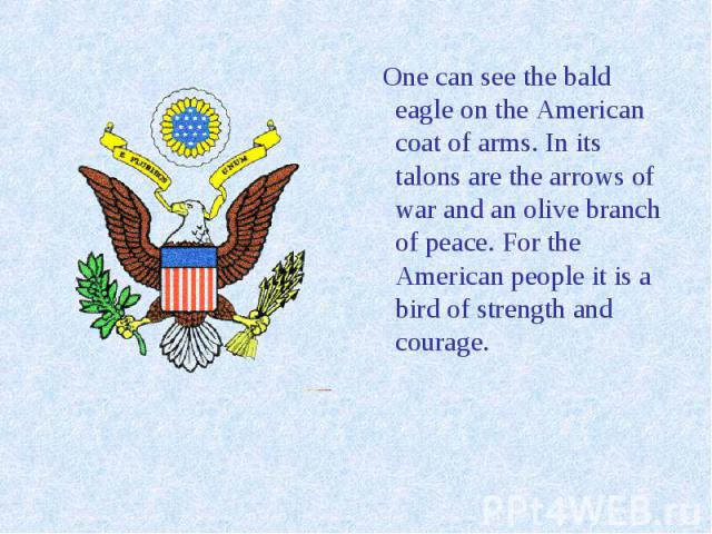One can see the bald eagle on the American coat of arms. In its talons are the arrows of war and an olive branch of peace. For the American people it is a bird of strength and courage.