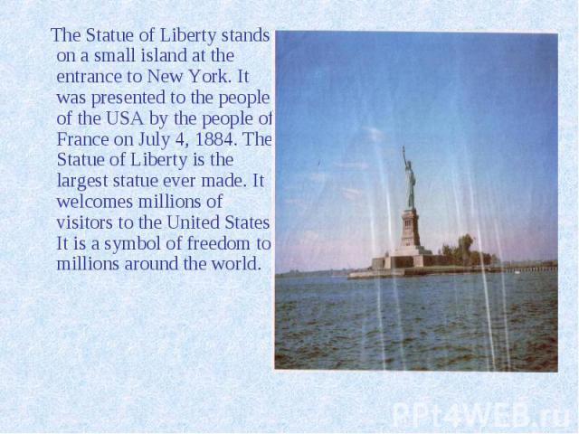 The Statue of Liberty stands on a small island at the entrance to New York. It was presented to the people of the USA by the people of France on July 4, 1884. The Statue of Liberty is the largest statue ever made. It welcomes millions of visitors to…