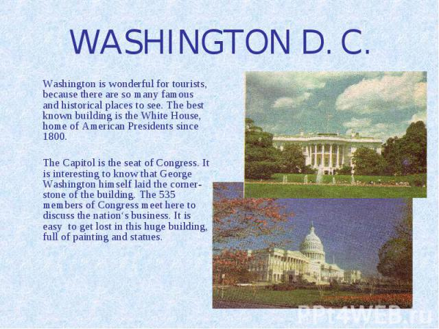 WASHINGTON D. C. Washington is wonderful for tourists, because there are so many famous and historical places to see. The best known building is the White House, home of American Presidents since 1800. The Capitol is the seat of Congress. It is inte…