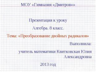 МОУ «Гимназия «Дмитров»»Презентация к урокуАлгебра. 8 класс.Тема: «Преобразовани