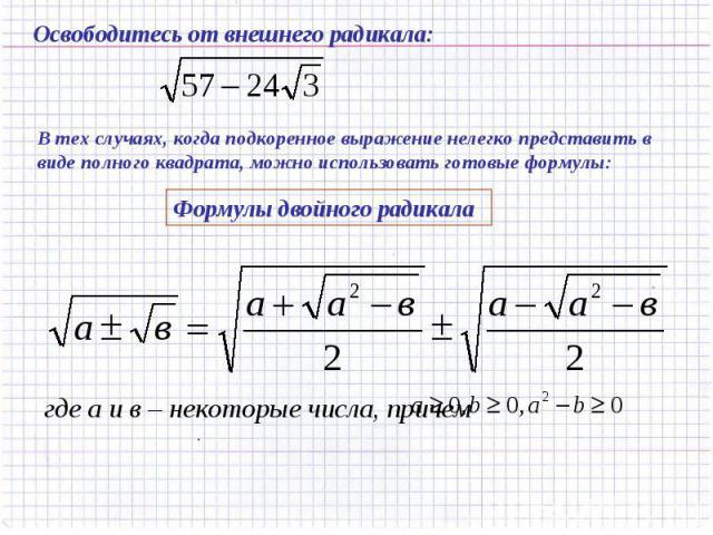 Освободитесь от внешнего радикала: В тех случаях, когда подкоренное выражение нелегко представить в виде полного квадрата, можно использовать готовые формулы:Формулы двойного радикала
