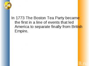 In 1773 The Boston Tea Party became the first in a line of events that led Ameri