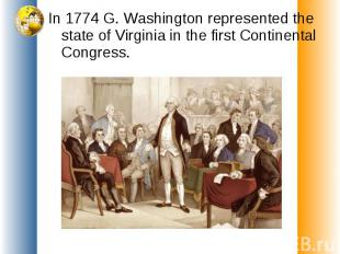 In 1774 G. Washington represented the state of Virginia in the first Continental