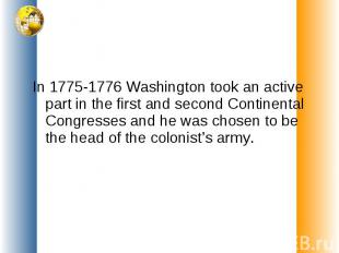 In 1775-1776 Washington took an active part in the first and second Continental