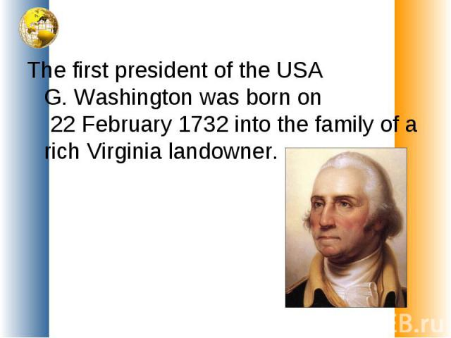 The first president of the USA G. Washington was born on 22 February 1732 into the family of a rich Virginia landowner.