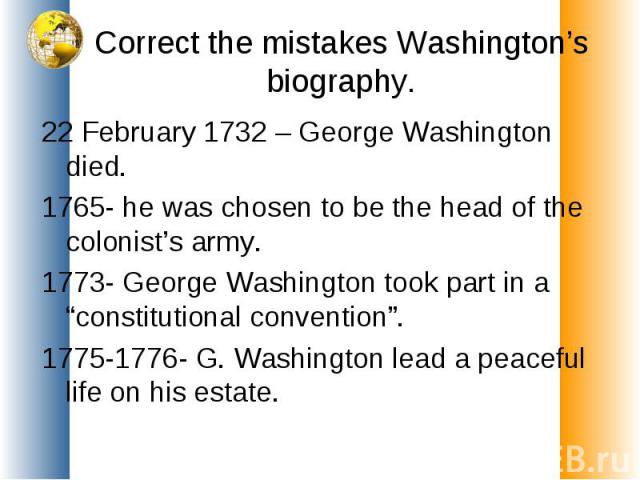 """Correct the mistakes Washington's biography. 22 February 1732 – George Washington died.1765- he was chosen to be the head of the colonist's army.1773- George Washington took part in a """"constitutional convention"""".1775-1776- G. Washington lead a peace…"""