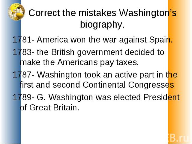 Correct the mistakes Washington's biography. 1781- America won the war against Spain.1783- the British government decided to make the Americans pay taxes.1787- Washington took an active part in the first and second Continental Congresses1789- G. Was…
