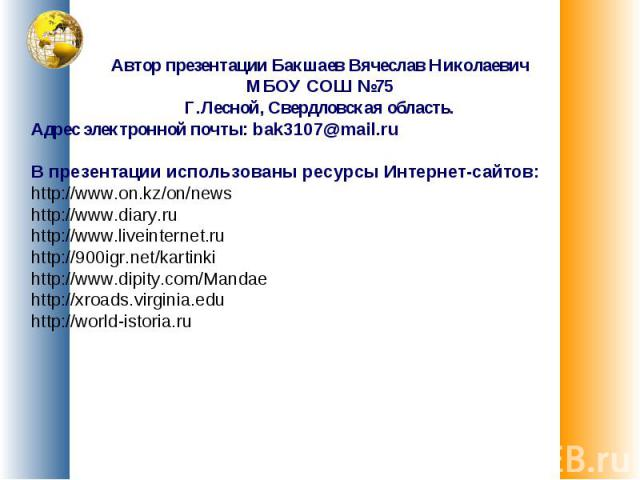 Автор презентации Бакшаев Вячеслав НиколаевичМБОУ СОШ №75Г.Лесной, Свердловская область.Адрес электронной почты: bak3107@mail.ruВ презентации использованы ресурсы Интернет-сайтов:http://www.on.kz/on/newshttp://www.diary.ruhttp://www.liveinternet.ruh…