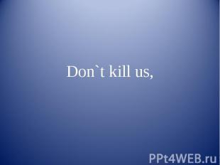 Don`t kill us,