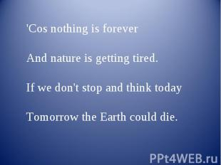 'Cos nothing is forever And nature is getting tired.If we don't stop and think t