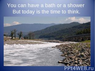 You can have a bath or a shower But today is the time to think.