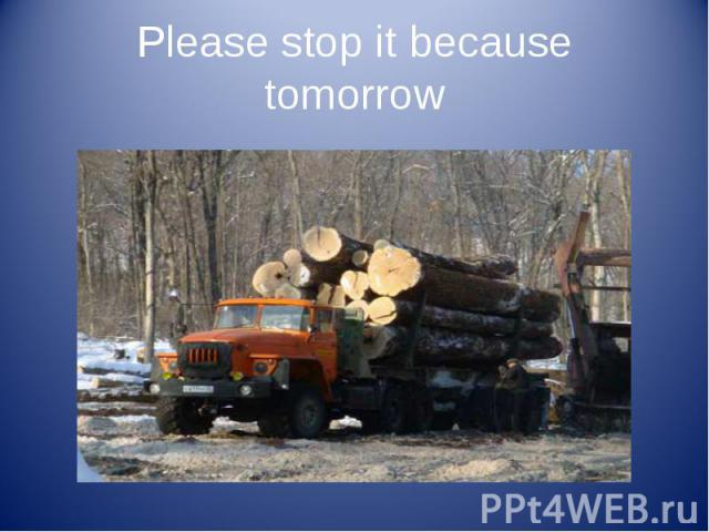 Please stop it because tomorrow