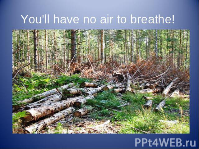 You'll have no air to breathe!
