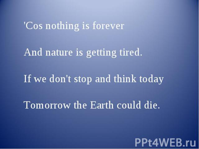 'Cos nothing is forever And nature is getting tired.If we don't stop and think today Tomorrow the Earth could die.