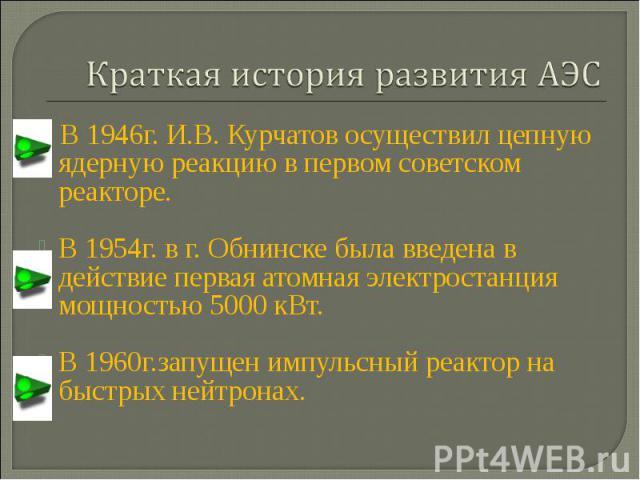 Краткая история развития АЭС В 1946г. И.В. Курчатов осуществил цепную ядерную реакцию в первом советском реакторе.В 1954г. в г. Обнинске была введена в действие первая атомная электростанция мощностью 5000 кВт. В 1960г.запущен импульсный реактор на …