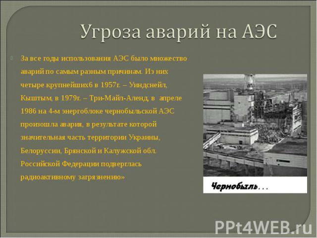 Угроза аварий на АЭС За все годы использования АЭС было множество аварий по самым разным причинам. Из них четыре крупнейших6 в 1957г. – Уиндснейл, Кыштым, в 1979г. – Три-Майл-Аленд, в апреле 1986 на 4-м энергоблоке чернобыльской АЭС произошла авария…