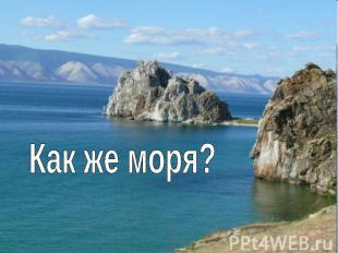 Как же моря?