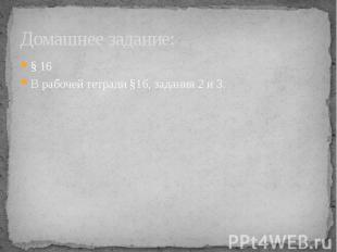 Домашнее задание: § 16В рабочей тетради §16, задания 2 и 3.