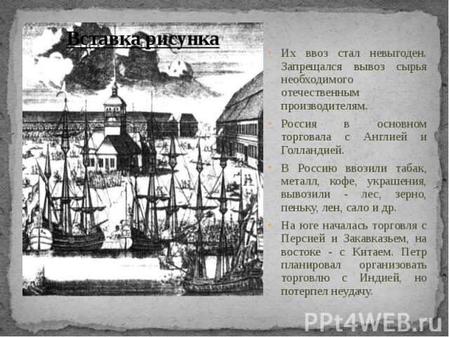Их ввоз стал невыгоден. Запрещался вывоз сырья необходимого отечественным производителям.Россия в основном торговала с Англией и Голландией.В Россию ввозили табак, металл, кофе, украшения, вывозили - лес, зерно, пеньку, лен, сало и др.На юге началас…