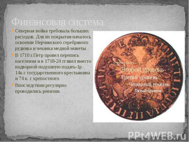 Финансовая система Северная война требовала больших расходов. Для их покрытия началось освоение Нерчинского серебряного рудника и чеканка медной монеты.В 1710 г.Петр провел перепись населения и в 1718-24 гг.ввел вместо подворной подушную подать-1р. …