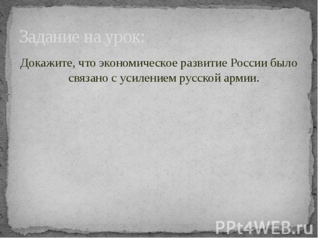 Задание на урок: Докажите, что экономическое развитие России было связано с усилением русской армии.