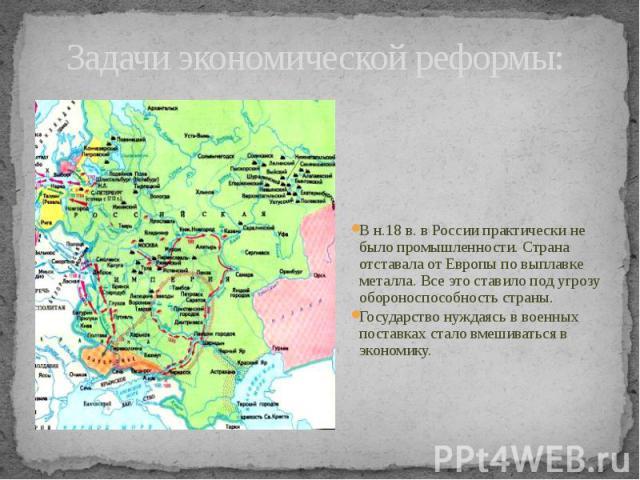 Задачи экономической реформы: В н.18 в. в России практически не было промышленности. Страна отставала от Европы по выплавке металла. Все это ставило под угрозу обороноспособность страны.Государство нуждаясь в военных поставках стало вмешиваться в эк…