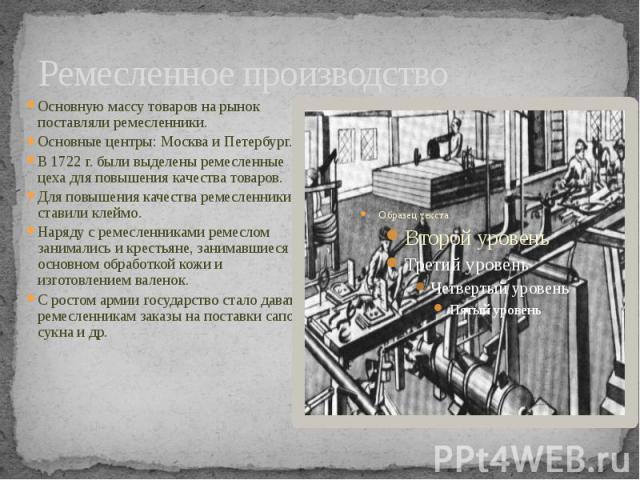 Ремесленное производство Основную массу товаров на рынок поставляли ремесленники. Основные центры: Москва и Петербург.В 1722 г. были выделены ремесленные цеха для повышения качества товаров.Для повышения качества ремесленники ставили клеймо.Наряду с…