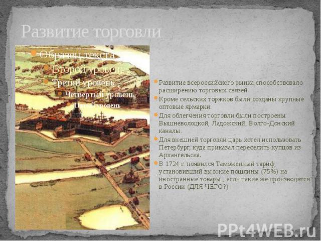 Развитие торговли Развитие всероссийского рынка способствовало расширению торговых связей. Кроме сельских торжков были созданы крупные оптовые ярмарки. Для облегчения торговли были построены Вышневолоцкой, Ладожский, Волго-Донский каналы. Для внешне…