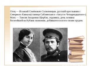 Отец — Исаакий Семёнович Солженицын, русский крестьянин с Северного Кавказа(стан