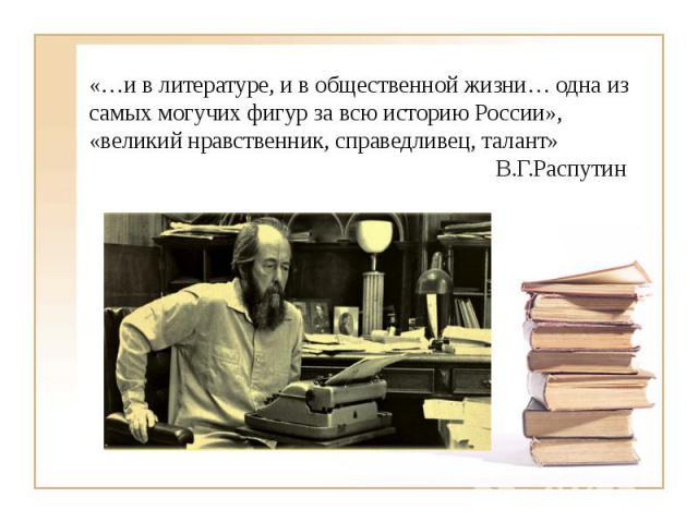 «…и в литературе, и в общественной жизни… одна из самых могучих фигур за всю историю России», «великий нравственник, справедливец, талант» В.Г.Распутин