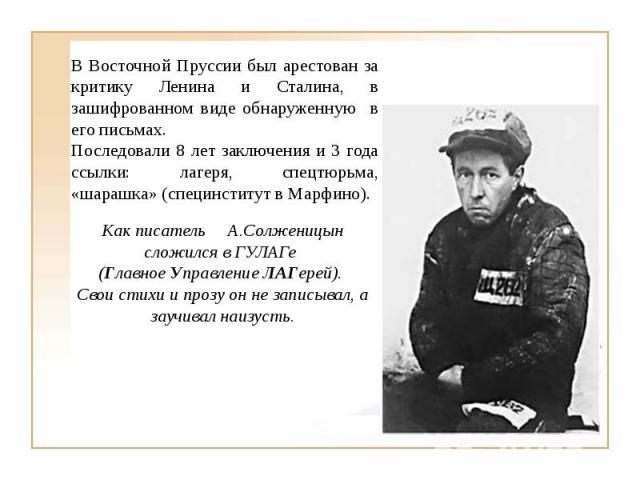 В Восточной Пруссии был арестован за критику Ленина и Сталина, в зашифрованном виде обнаруженную в его письмах.Последовали 8 лет заключения и 3 года ссылки: лагеря, спецтюрьма, «шарашка» (специнститут в Марфино).Как писательА.Солженицын сложился в Г…