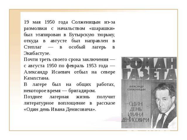 19 мая 1950 года Солженицын из-за размолвки с начальством «шарашки» был этапирован в Бутырскую тюрьму, откуда в августе был направлен в Степлаг — в особый лагерь в Экибастузе. Почти треть своего срока заключения — с августа 1950 по февраль 1953 года…