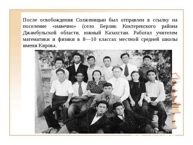 После освобождения Солженицын был отправлен в ссылку на поселение «навечно» (село Берлик Коктерекского района Джамбульской области, южный Казахстан. Работал учителем математики и физики в 8—10 классах местной средней школы имени Кирова.