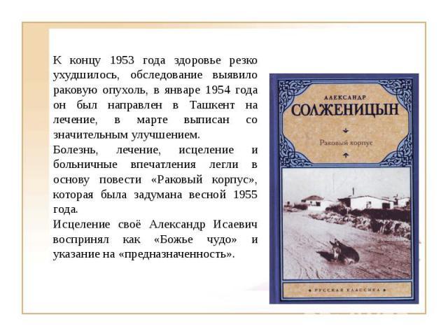 К концу 1953 года здоровье резко ухудшилось, обследование выявило раковую опухоль, в январе 1954 года он был направлен в Ташкент на лечение, в марте выписан со значительным улучшением. Болезнь, лечение, исцеление и больничные впечатления легли в осн…