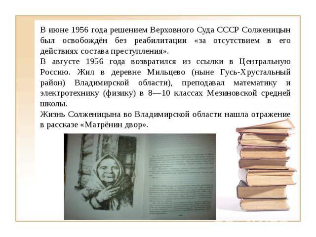 В июне 1956 года решением Верховного Суда СССР Солженицын был освобождён без реабилитации «за отсутствием в его действиях состава преступления».В августе 1956 года возвратился из ссылки в Центральную Россию. Жил в деревне Мильцево (ныне Гусь-Хрустал…